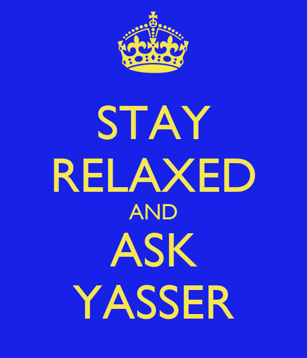 STAY RELAXED AND ASK YASSER