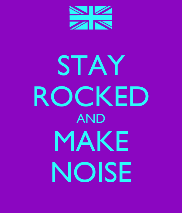 STAY ROCKED AND MAKE NOISE
