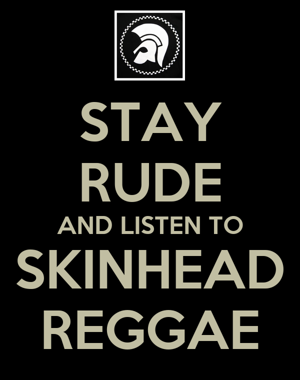 STAY RUDE AND LISTEN TO SKINHEAD REGGAE