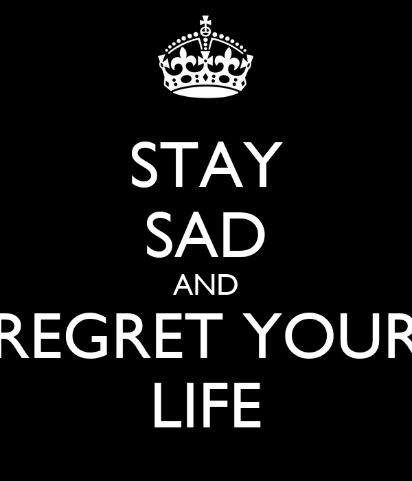 STAY SAD AND REGRET YOUR LIFE