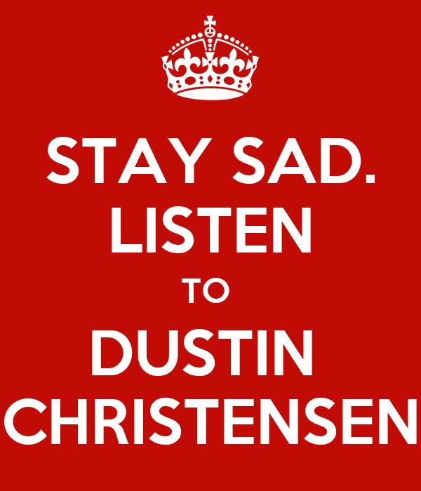 STAY SAD. LISTEN TO  DUSTIN  CHRISTENSEN