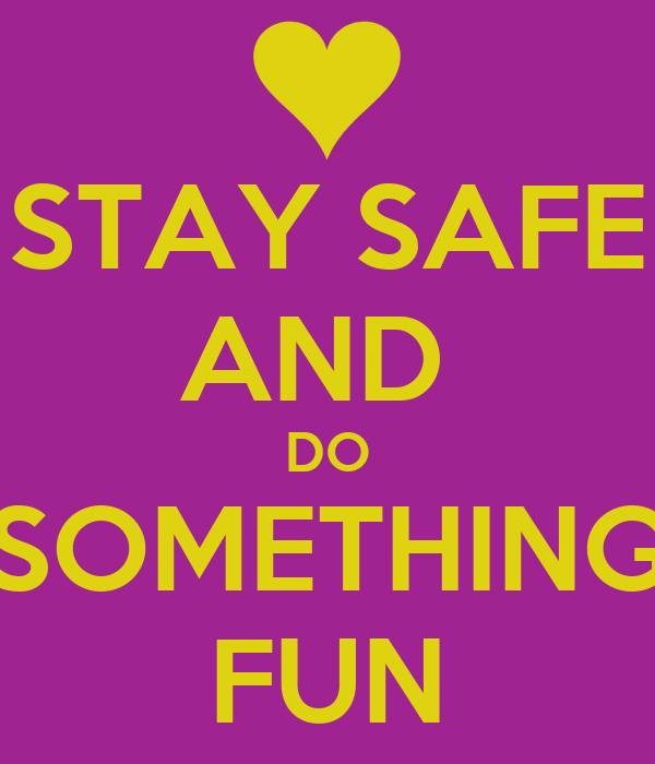 STAY SAFE AND  DO SOMETHING FUN