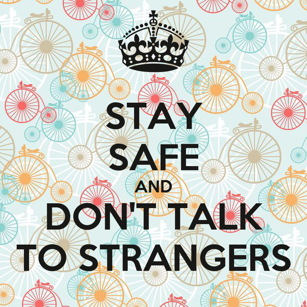 STAY SAFE AND DON'T TALK TO STRANGERS