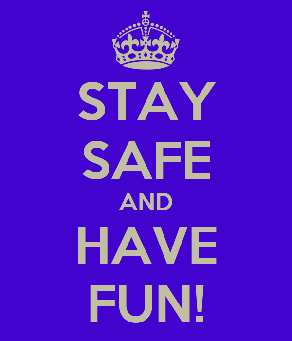 STAY SAFE AND HAVE FUN!