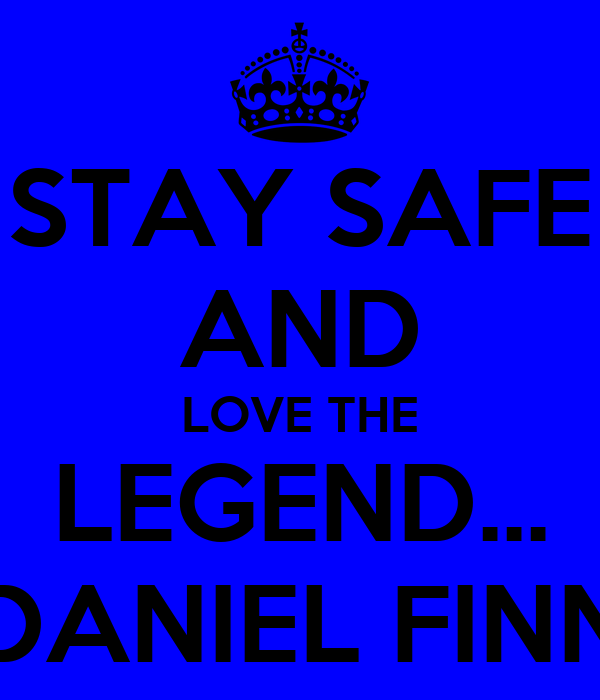 STAY SAFE AND LOVE THE LEGEND... DANIEL FINN
