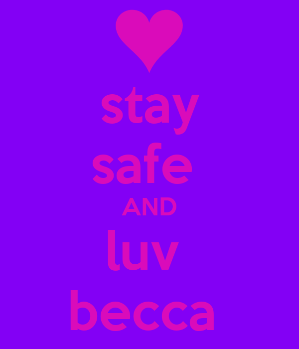 stay safe  AND luv  becca