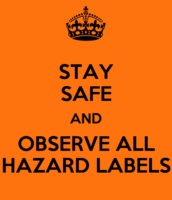 STAY SAFE AND OBSERVE ALL HAZARD LABELS