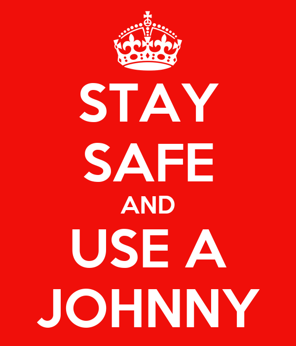 STAY SAFE AND USE A JOHNNY