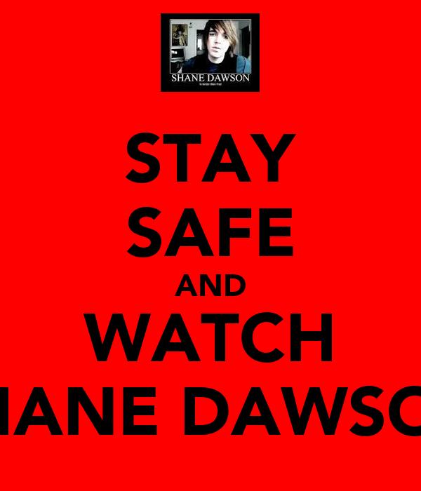 STAY SAFE AND WATCH SHANE DAWSON