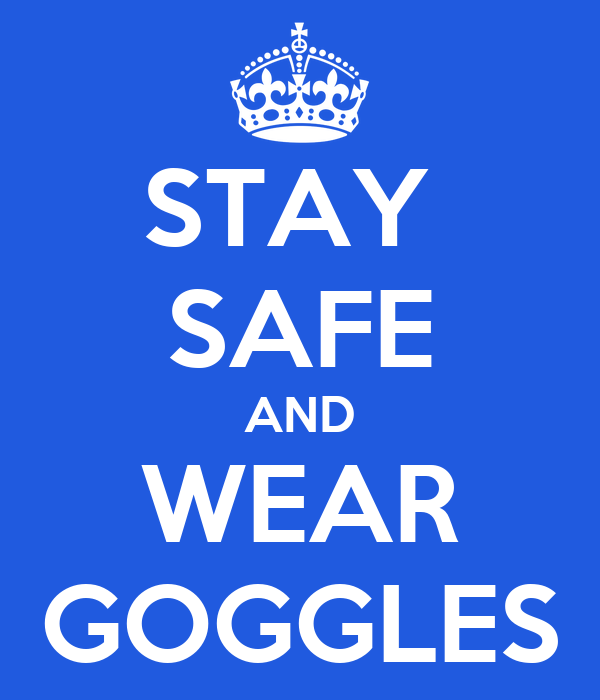 STAY  SAFE AND WEAR GOGGLES