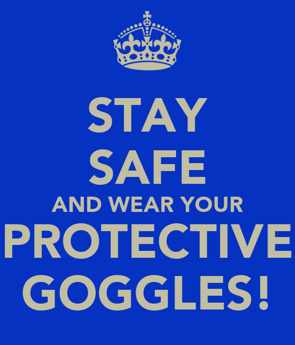 STAY SAFE AND WEAR YOUR PROTECTIVE GOGGLES!