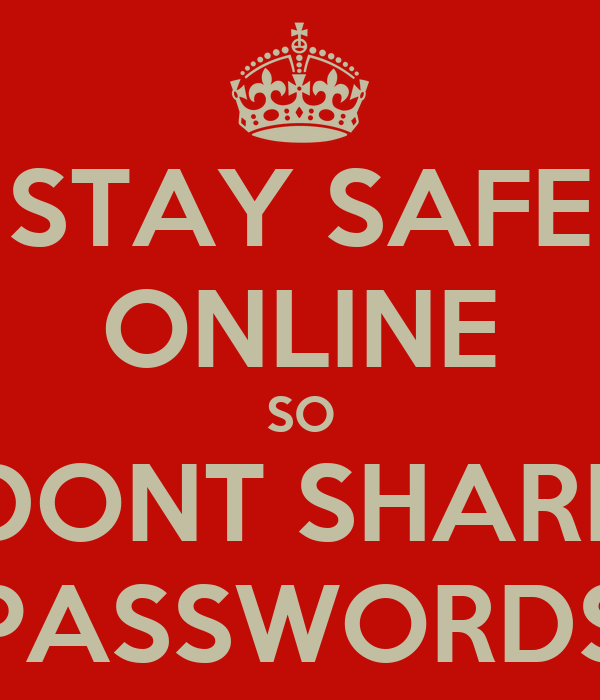 STAY SAFE ONLINE SO DONT SHARE PASSWORDS