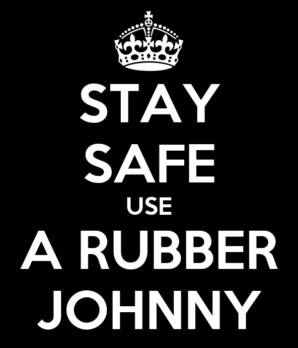 STAY SAFE USE A RUBBER JOHNNY