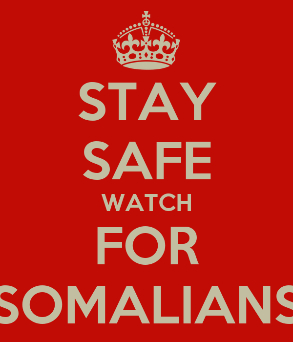 STAY SAFE WATCH FOR SOMALIANS