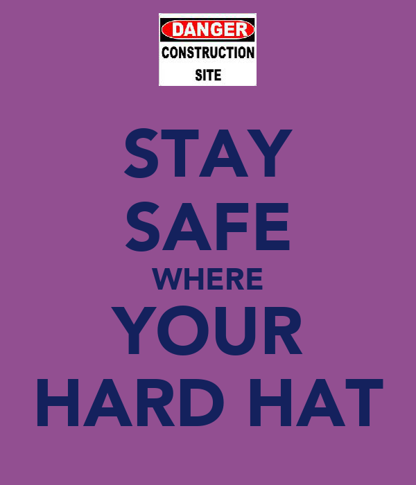 STAY SAFE WHERE YOUR HARD HAT