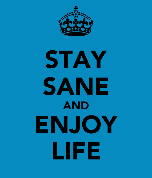 STAY SANE AND ENJOY LIFE