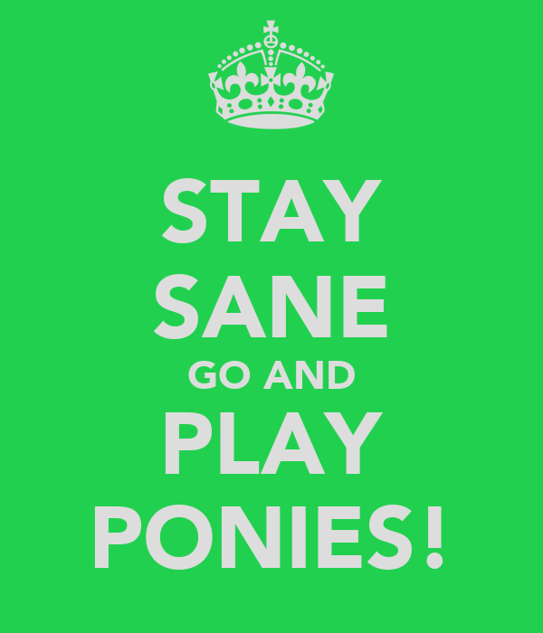 STAY SANE GO AND PLAY PONIES!