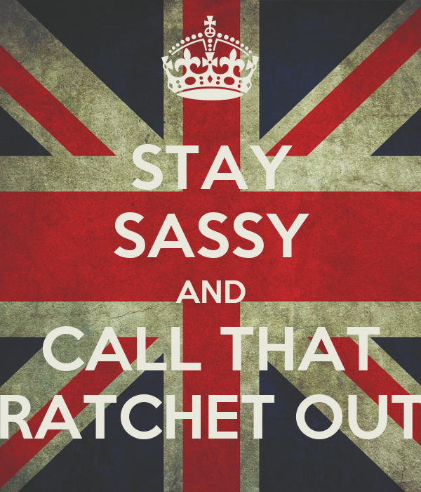 STAY SASSY AND CALL THAT RATCHET OUT