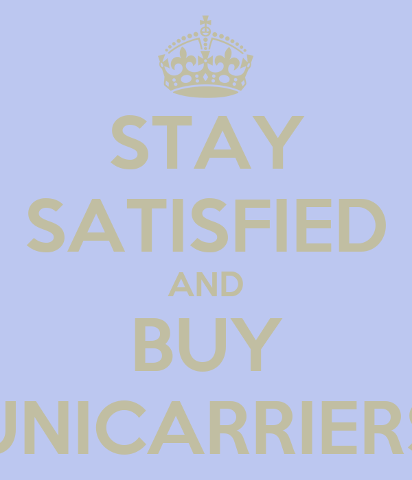 STAY SATISFIED AND BUY UNICARRIERS