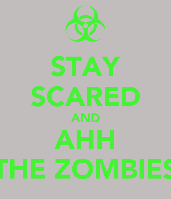 STAY SCARED AND AHH THE ZOMBIES