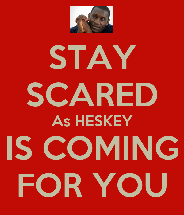 STAY SCARED As HESKEY IS COMING FOR YOU