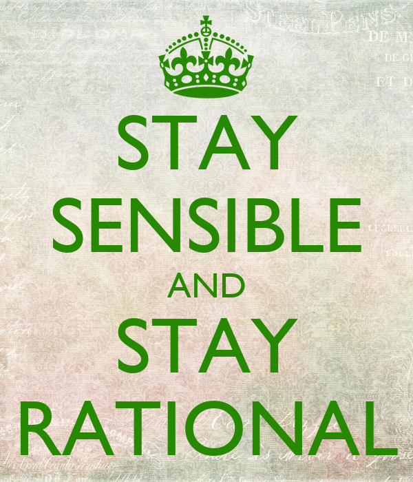 STAY SENSIBLE AND STAY RATIONAL
