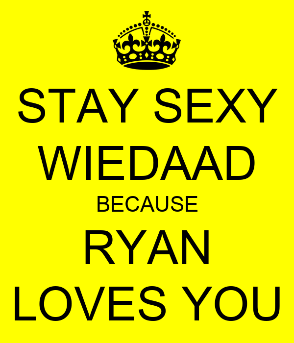 STAY SEXY WIEDAAD BECAUSE RYAN LOVES YOU
