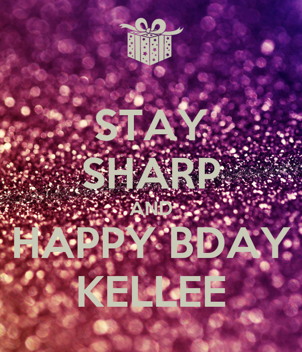 STAY SHARP AND HAPPY BDAY KELLEE