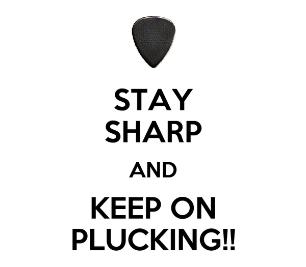 STAY SHARP AND KEEP ON PLUCKING!!
