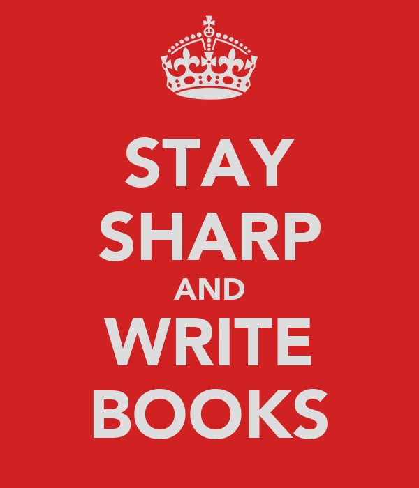 STAY SHARP AND WRITE BOOKS