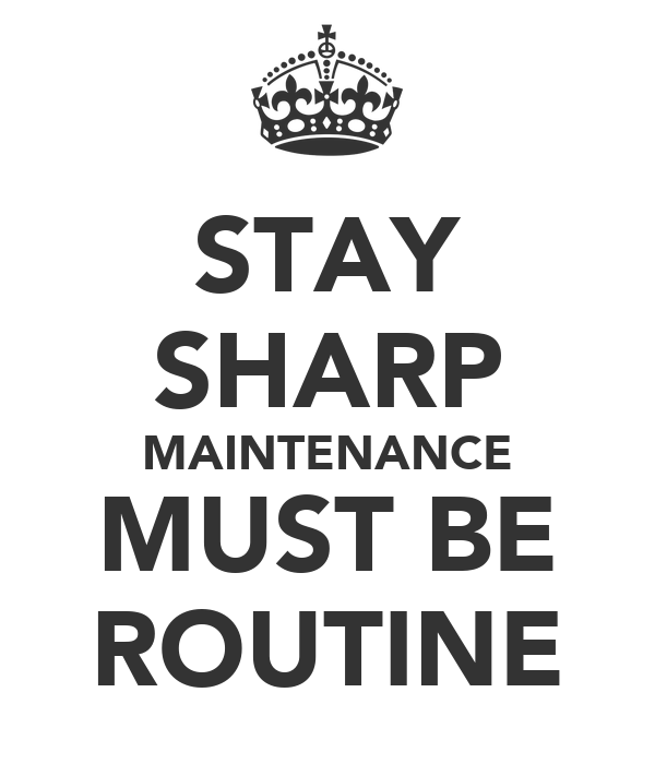 STAY SHARP MAINTENANCE MUST BE ROUTINE