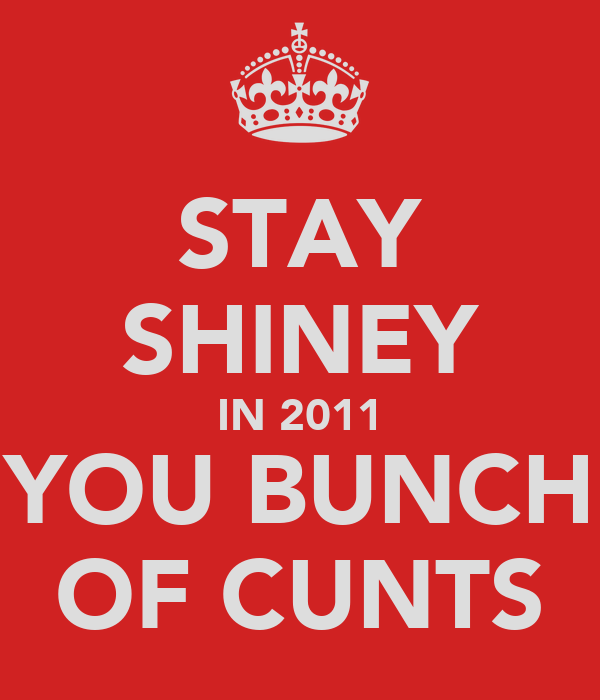 STAY SHINEY IN 2011 YOU BUNCH OF CUNTS