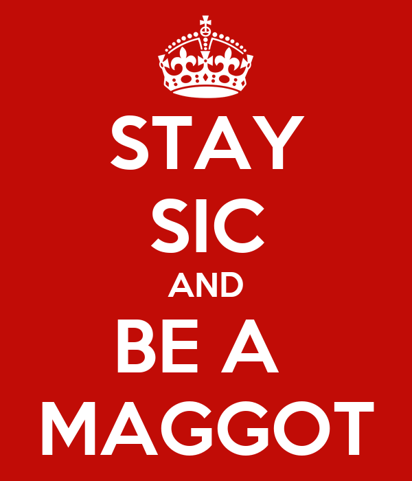 STAY SIC AND BE A  MAGGOT
