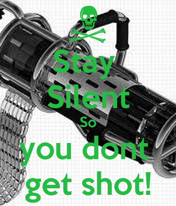 Stay  Silent So you dont  get shot!