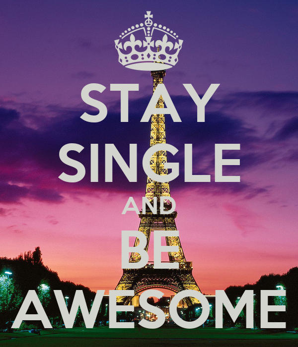 STAY SINGLE AND BE AWESOME