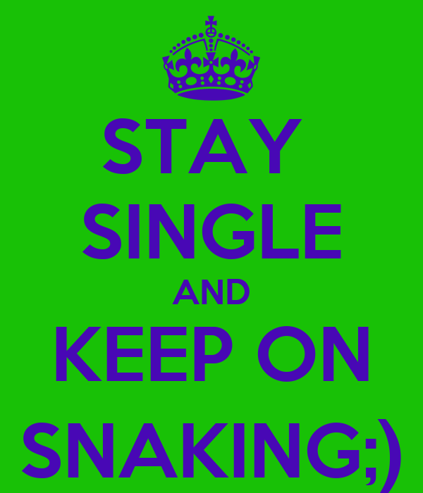 STAY  SINGLE AND KEEP ON SNAKING;)