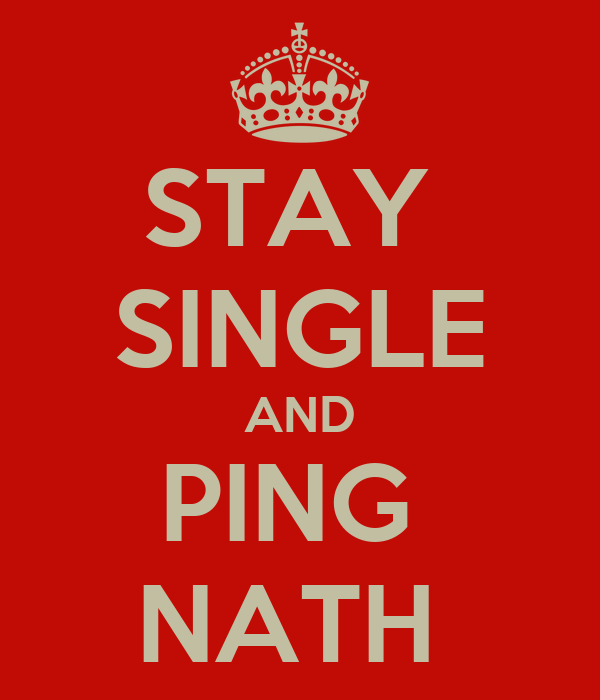 STAY  SINGLE AND PING  NATH