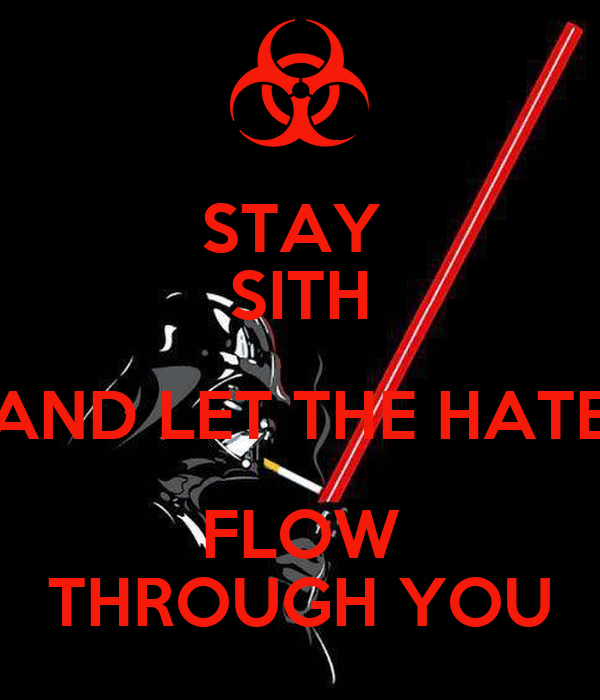STAY  SITH AND LET THE HATE FLOW THROUGH YOU