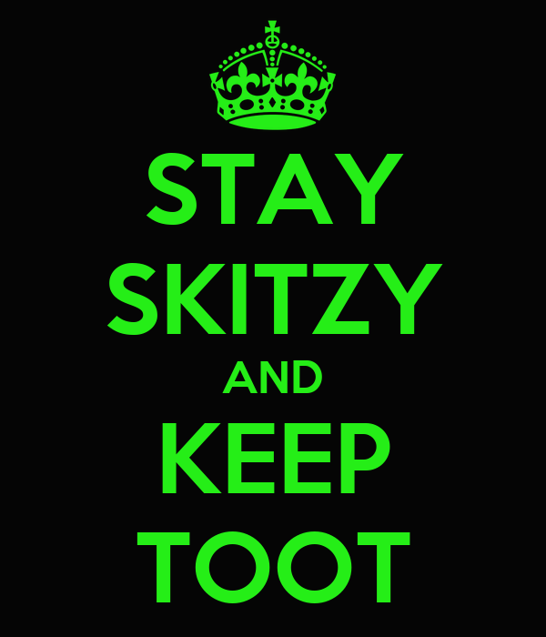 STAY SKITZY AND KEEP TOOT