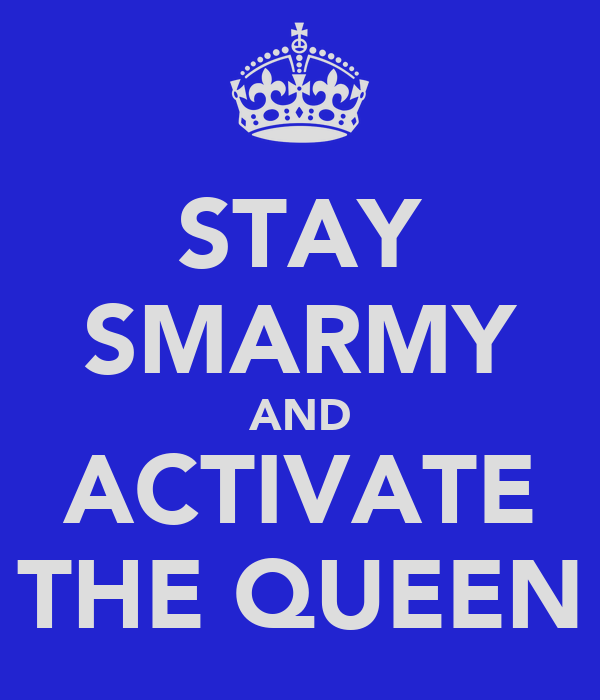 STAY SMARMY AND ACTIVATE THE QUEEN