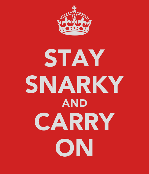 STAY SNARKY AND CARRY ON
