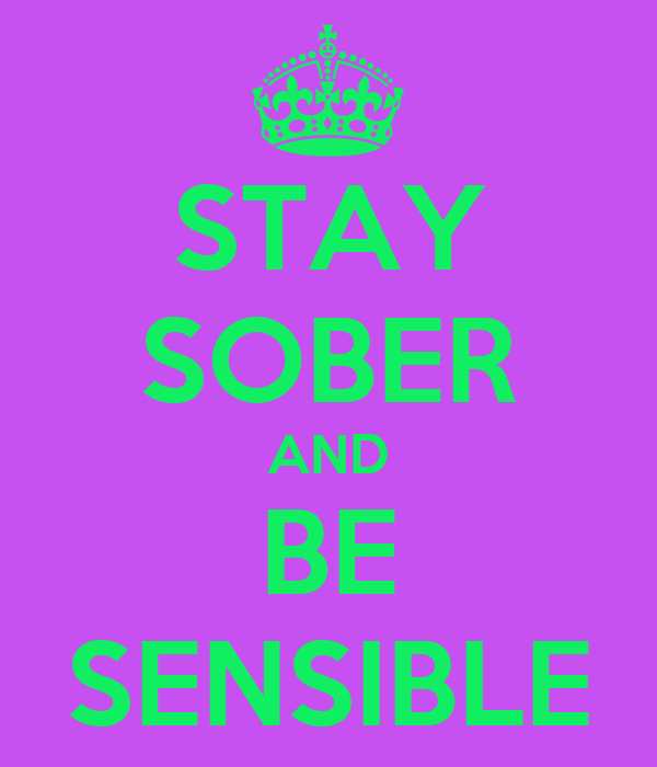 STAY SOBER AND BE SENSIBLE
