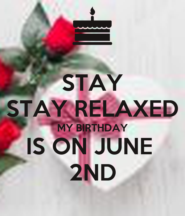 STAY STAY RELAXED MY BIRTHDAY IS ON JUNE  2ND
