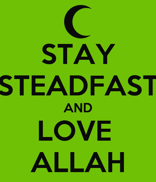 STAY STEADFAST AND LOVE  ALLAH