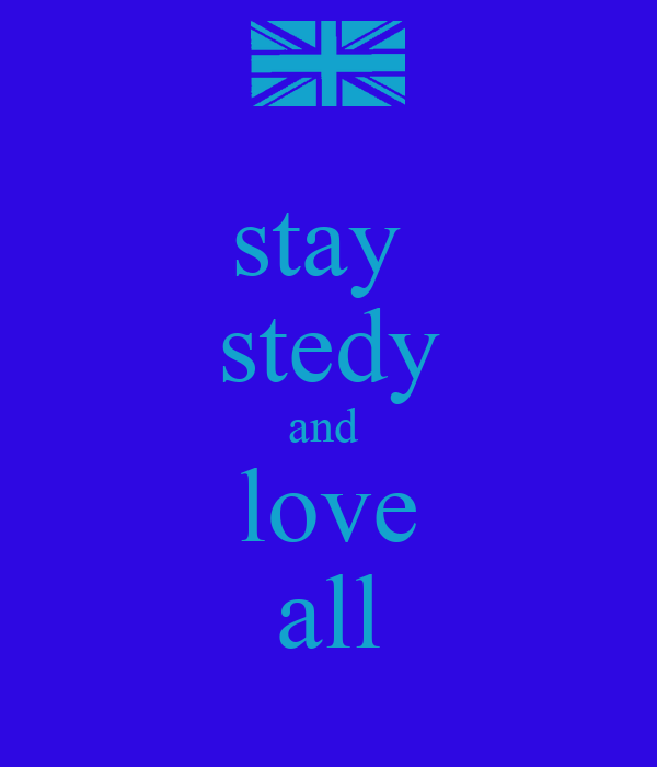 stay  stedy and  love all