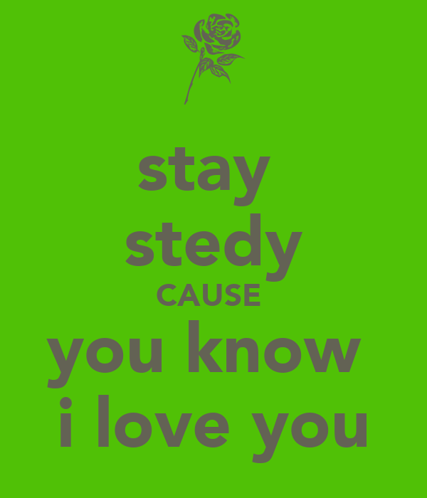 stay  stedy CAUSE  you know  i love you