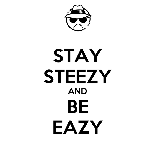 STAY STEEZY AND BE EAZY
