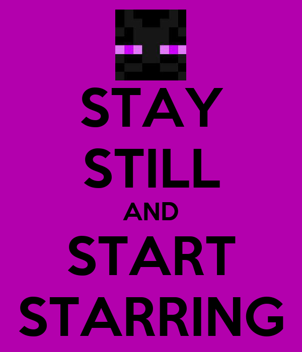STAY STILL AND START STARRING