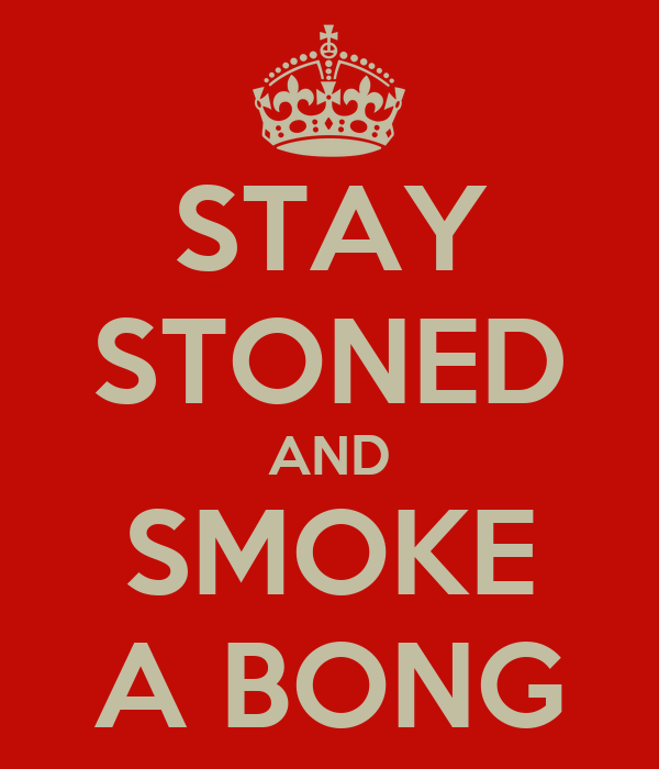 STAY STONED AND SMOKE A BONG