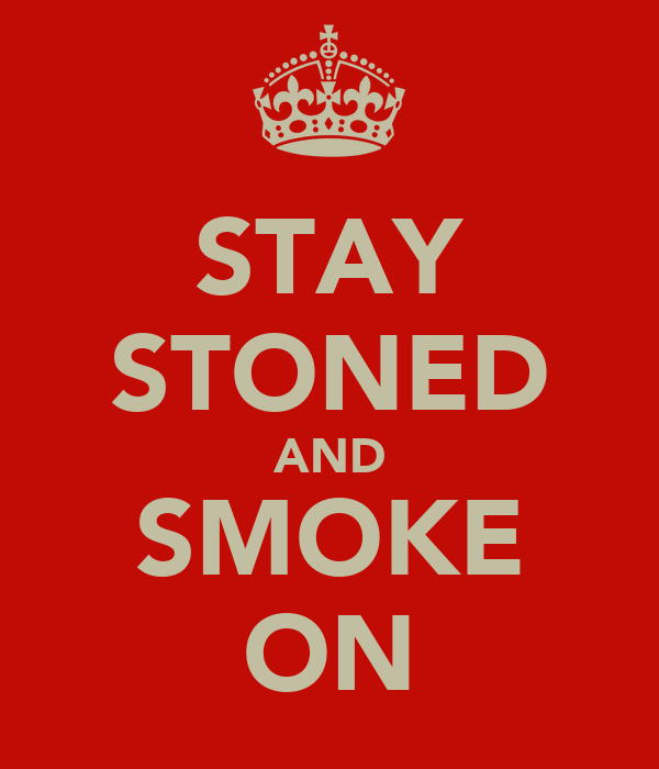 STAY STONED AND SMOKE ON